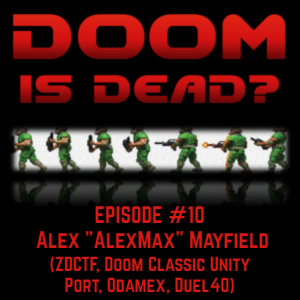 "Doom Is Dead? Podcast - #10 Alex ""AlexMax"" Mayfield"